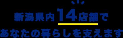 新潟県内14店舗であなたの暮らしを支えます